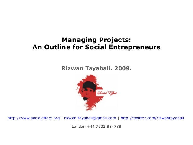 Managing Projects: An Outline for Social Entrepreneurs Rizwan Tayabali. 2009. http://www.socialeffect.org | rizwan.tayabal...