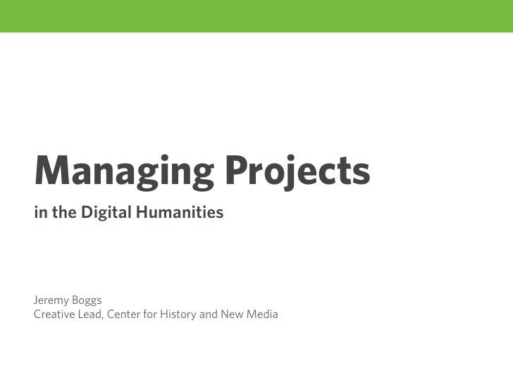 Managing Projects in the Digital Humanities    Jeremy Boggs Creative Lead, Center for History and New Media