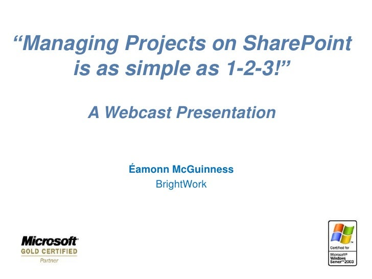 """""""Managing Projects on SharePoint      is as simple as 1-2-3!""""         A Webcast Presentation              Éamonn McGuinnes..."""