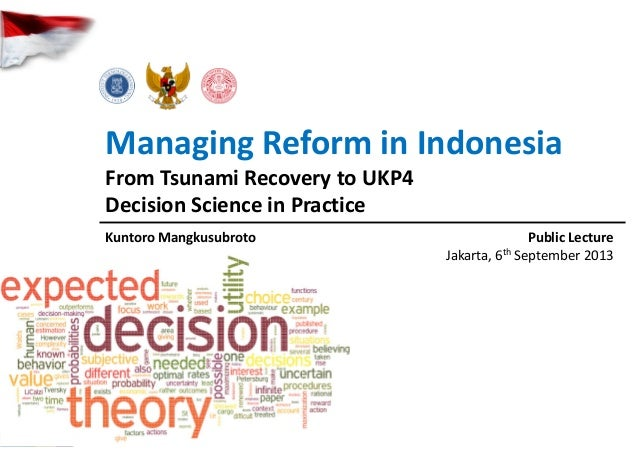 Managing Reform in Indonesia From Tsunami Recovery to UKP4 Decision Science in Practice Kuntoro Mangkusubroto Public Lectu...