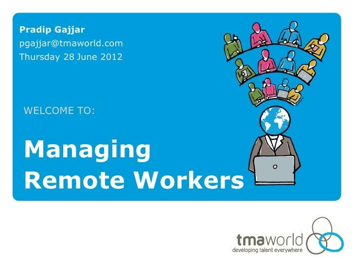 Pradip Gajjarpgajjar@tmaworld.comThursday 28 June 2012WELCOME TO:ManagingRemote Workers