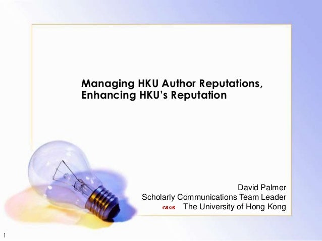 1 Managing HKU Author Reputations, Enhancing HKU's Reputation David Palmer Scholarly Communications Team Leader da The Uni...