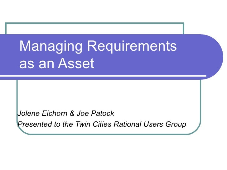 Managing Requirements as an Asset   Jolene Eichorn & Joe Patock Presented to the Twin Cities Rational Users Group