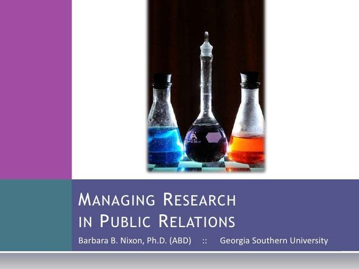 Managing Research in Public Relations<br />Barbara B. Nixon, Ph.D. (ABD)     ::      Georgia Southern University<br />