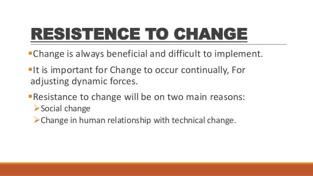 resistance to change in organisations 2010-5-13  6 steps to manage resistance to change: understand why people are resisting the change reasons may include: they believe the change is unnecessary or will make things worse.