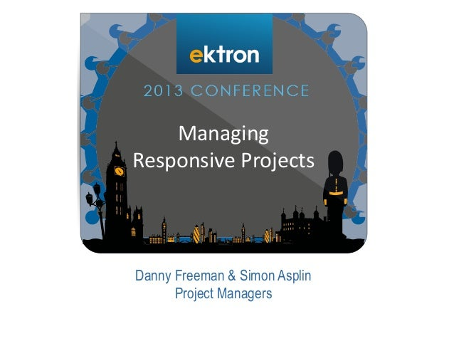 Danny Freeman & Simon Asplin Project Managers Managing Responsive Projects