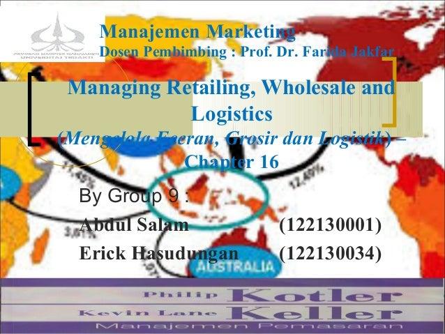 Managing Retailing, Wholesale and Logistics (Mengelola Eceran, Grosir dan Logistik) – Chapter 16 By Group 9 : Abdul Salam ...