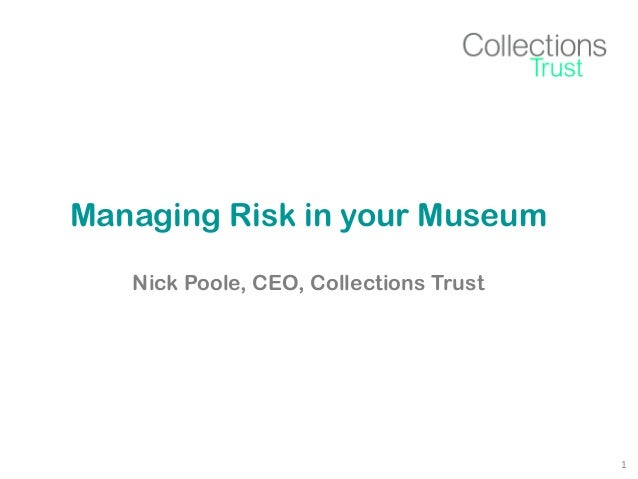 Managing Risk in your Museum Nick Poole, CEO, Collections Trust  1
