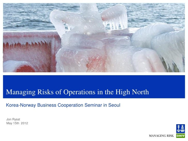 Managing Risks of Operations in the High NorthKorea-Norway Business Cooperation Seminar in SeoulJon RysstMay 15th 2012