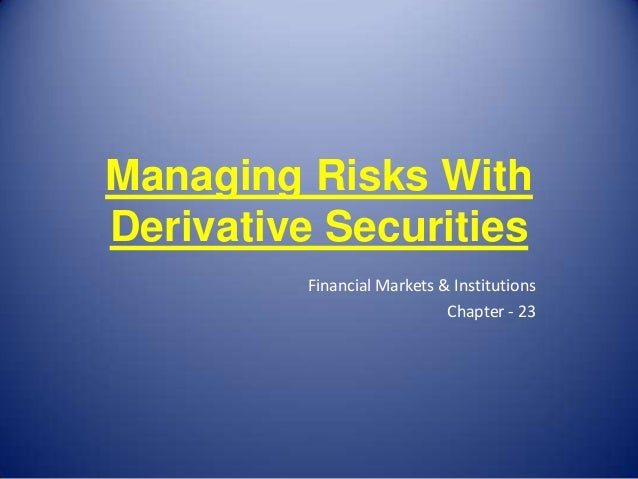 Managing Risks WithDerivative Securities         Financial Markets & Institutions                            Chapter - 23