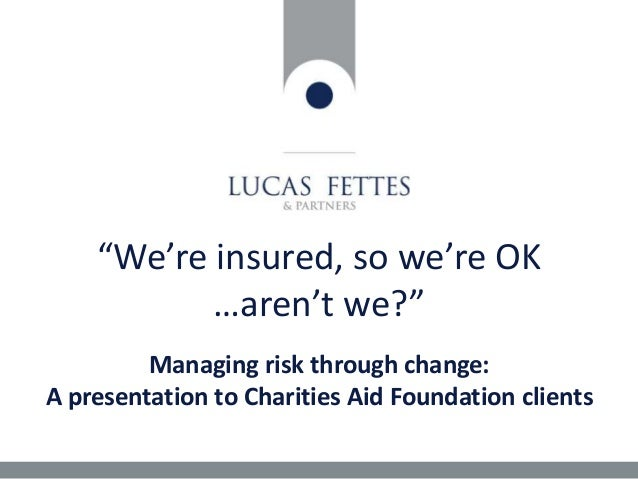 """We're insured, so we're OK …aren't we?"" Managing risk through change: A presentation to Charities Aid Foundation clients"