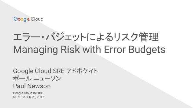 エラー・バジェットによるリスク管理 Managing Risk with Error Budgets Google Cloud INSIDE SEPTEMBER 28, 2017 Google Cloud SRE アドボケイト ポール ニューソ...