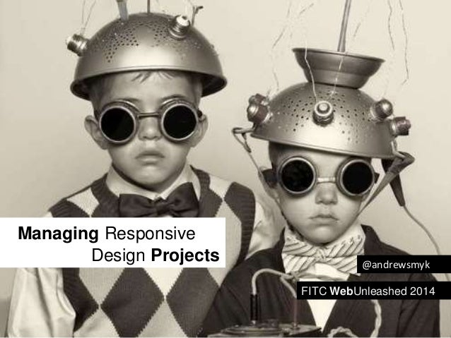 Managing Responsive  Design Projects  @andrewsmyk  FITC WebUnleashed 2014