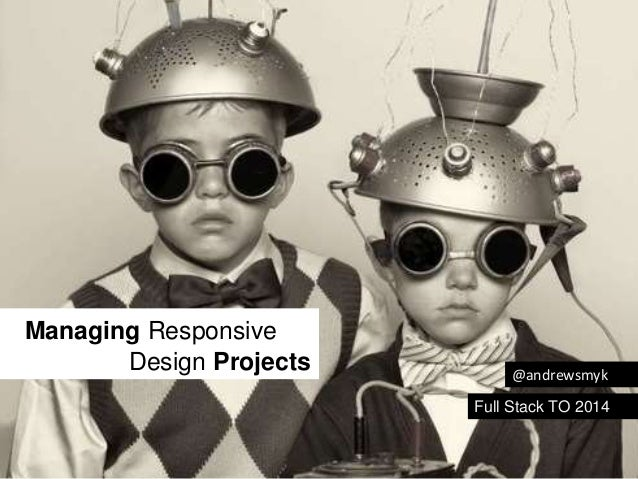 Managing Responsive  Design Projects  @andrewsmyk  Full Stack TO 2014