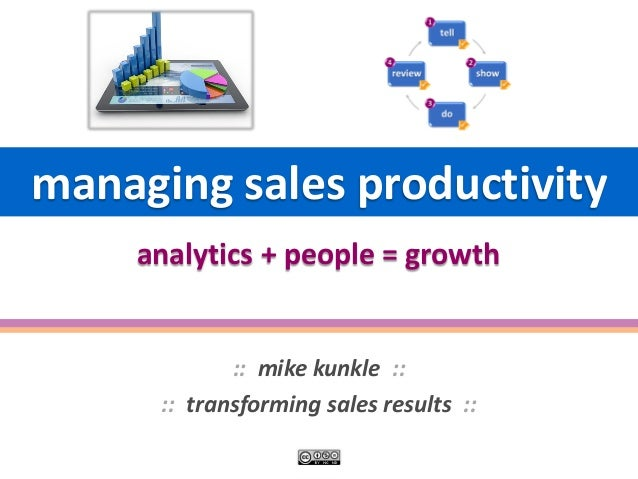 managing sales productivity  ::mike kunkle ::  ::transforming sales results :: analytics + people = growth