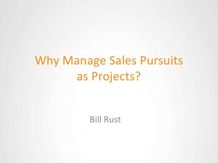 Why Manage Sales Pursuits as Projects?<br />Bill Rust<br />