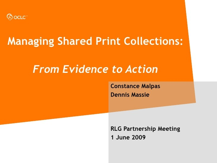 Managing Shared Print Collections:     From Evidence to Action Constance Malpas Dennis Massie RLG Partnership Meeting 1 Ju...