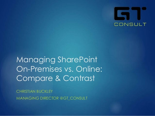 Managing SharePoint On-Premises vs. Online: Compare & Contrast CHRISTIAN BUCKLEY MANAGING DIRECTOR @GT_CONSULT