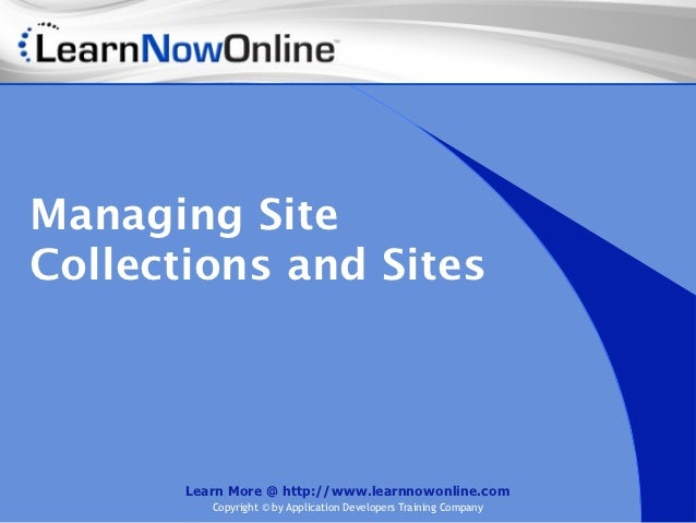 Managing SiteCollections and Sites       Learn More @ http://www.learnnowonline.com          Copyright © by Application De...