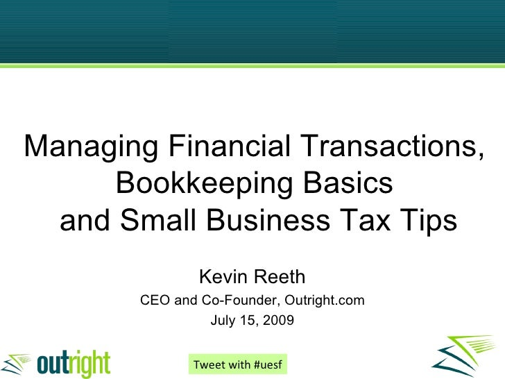 Managing Financial Transactions, Bookkeeping Basics  and Small Business Tax Tips Kevin Reeth CEO and Co-Founder, Outright....