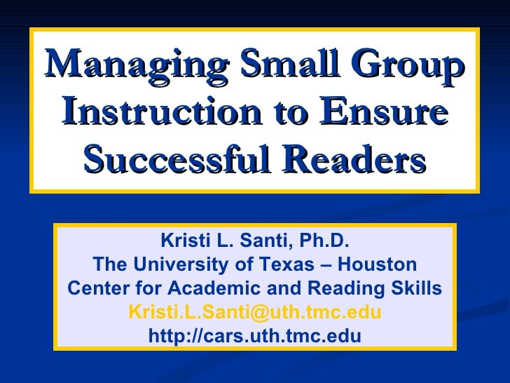 Managing Small Group Instruction to Ensure Successful Readers Kristi L. Santi, Ph.D. The University of Texas – Houston Cen...