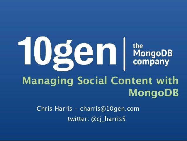 Managing Social Content with                   MongoDB  Chris Harris - charris@10gen.com           twitter: @cj_harris5