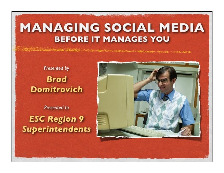 MANAGING SOCIAL MEDIA         BEFORE IT MANAGES YOU       Presented by      Brad  Domitrovich     Presented to   ESC Regio...