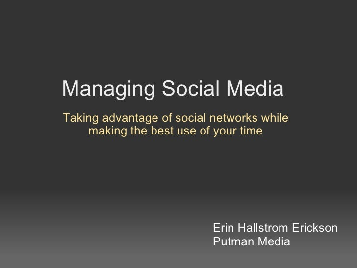 Managing Social Media Taking advantage of social networks while making the best use of your time Erin Hallstrom Erickson P...
