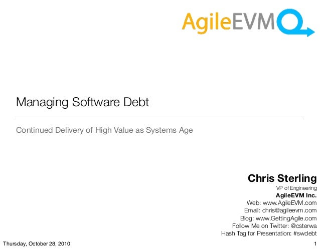 Managing Software Debt Continued Delivery of High Value as Systems Age Chris Sterling VP of Engineering AgileEVM Inc. Web:...