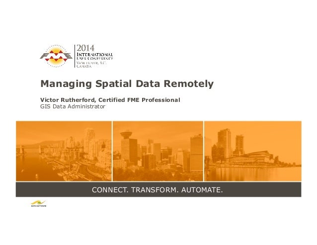 CONNECT. TRANSFORM. AUTOMATE. Managing Spatial Data Remotely Victor Rutherford, Certified FME Professional GIS Data Admini...