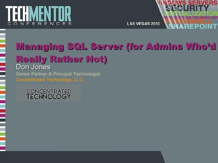 Managing SQL Server (for Admins Who 'd Really Rather Not) Don Jones Senior Partner & Principal Technologist Concentrated T...