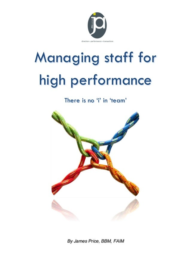 Managing staff for high performance There is no 'i' in 'team'  By James Price, BBM, FAIM