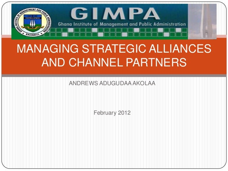 MANAGING STRATEGIC ALLIANCES   AND CHANNEL PARTNERS       ANDREWS ADUGUDAA AKOLAA             February 2012