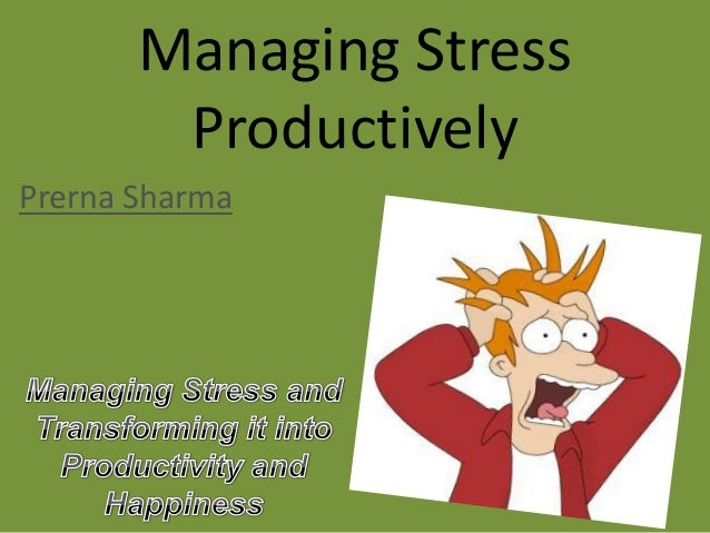 Managing Stress Productively Prerna Sharma