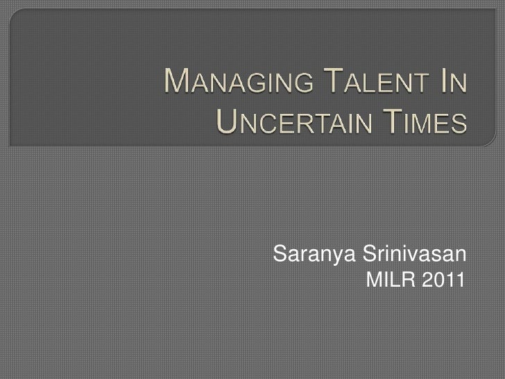 MANAGING TALENT IN UNCERTAIN TIMES<br />SaranyaSrinivasan<br />MILR 2011<br />
