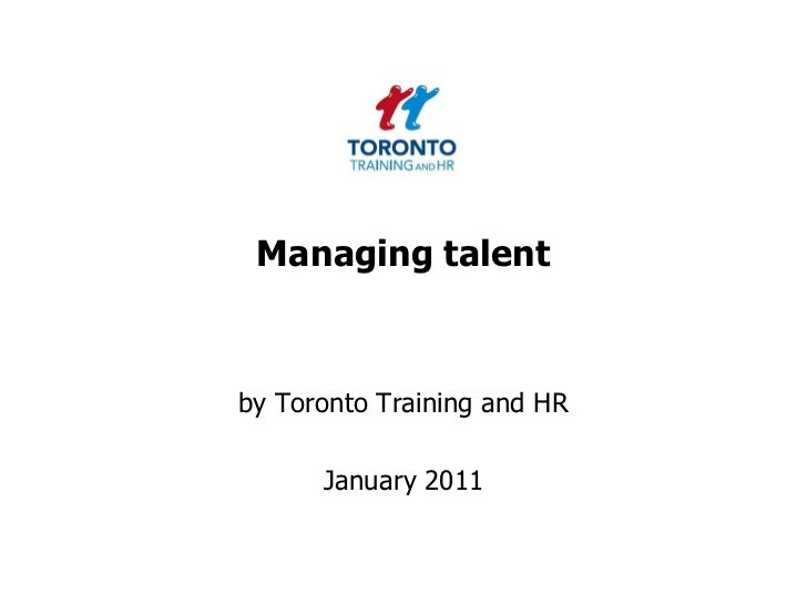 Managing talent <br />by Toronto Training and HR <br />January 2011<br />