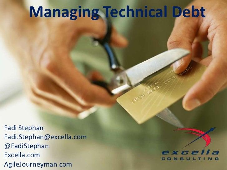 Managing Technical Debt           Managing Technical DebtFadi StephanFadi.Stephan@excella.com@FadiStephanExcella.comAgileJ...
