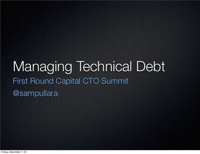 Managing Technical Debt          First Round Capital CTO Summit          @sampullaraFriday, December 7, 12