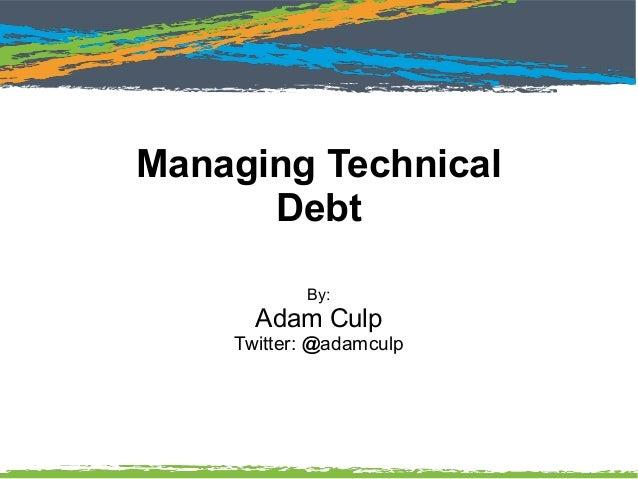 Managing Technical Debt By: Adam Culp Twitter: @adamculp