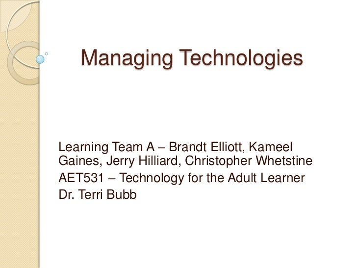 Managing TechnologiesLearning Team A – Brandt Elliott, KameelGaines, Jerry Hilliard, Christopher WhetstineAET531 – Technol...