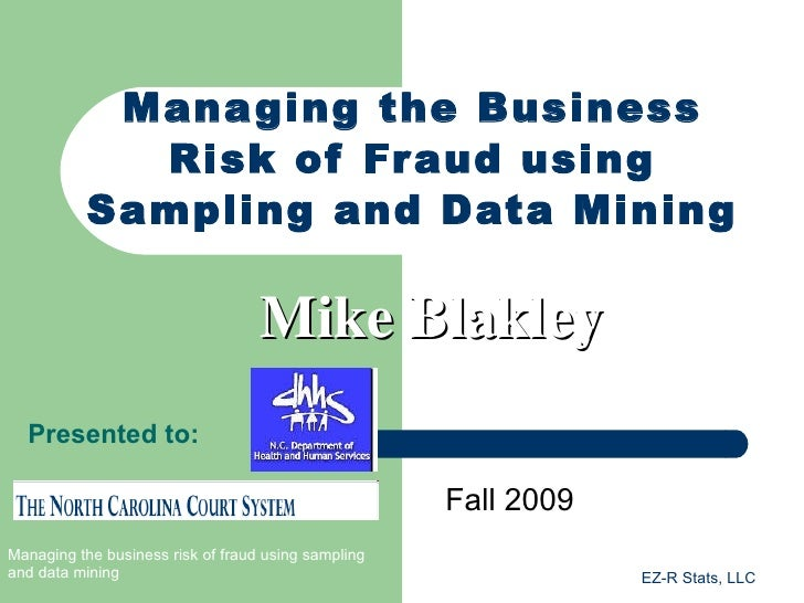 Managing the Business Risk of Fraud using Sampling and Data Mining Fall 2009 Mike Blakley Presented to:
