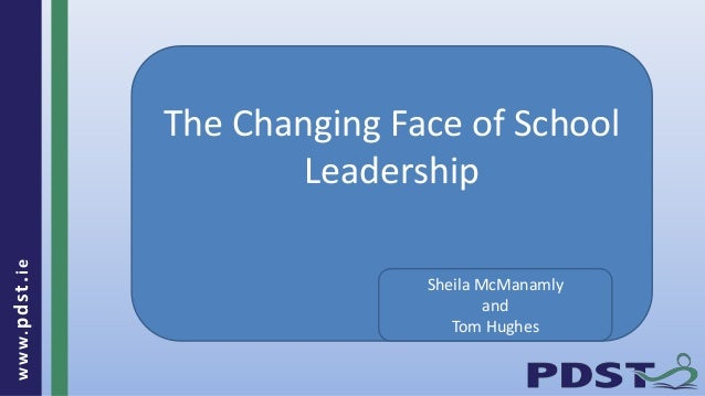 www.pdst.ie The Changing Face of School Leadership Sheila McManamly and Tom Hughes