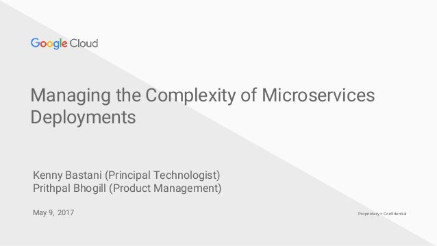 Proprietary + Confidential Managing the Complexity of Microservices Deployments May 9, 2017 Kenny Bastani (Principal Techn...
