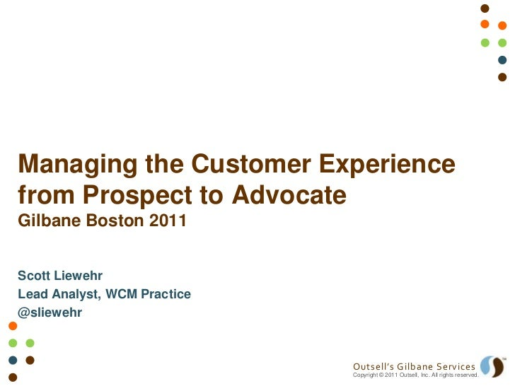 Managing the Customer Experiencefrom Prospect to AdvocateGilbane Boston 2011Scott LiewehrLead Analyst, WCM Practice@sliewe...