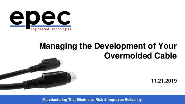Manufacturing That Eliminates Risk & Improves Reliability Managing the Development of Your Overmolded Cable 11.21.2019