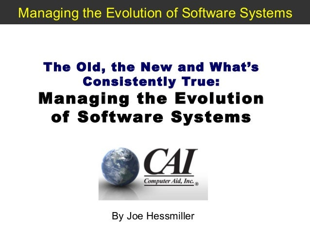 Managing the Evolution of Software Systems  T he Old, the New and W hat's Consistently Tr ue:  Managing the Evolution of S...