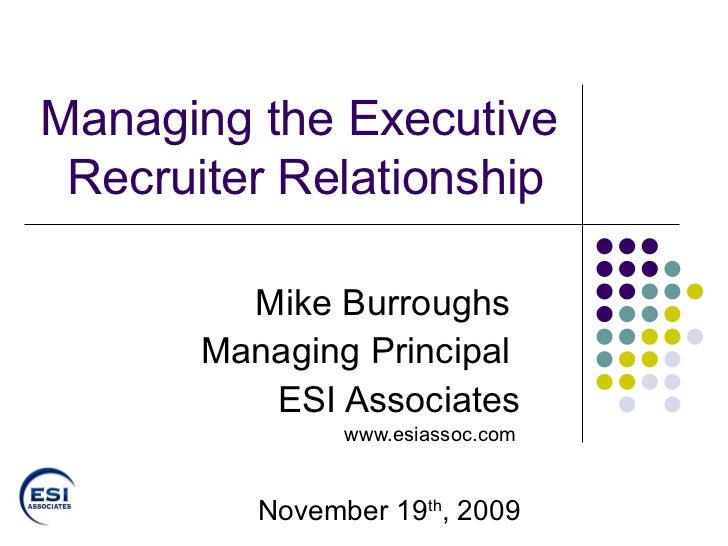 Managing the Executive Recruiter Relationship   Mike Burroughs  Managing Principal  ESI Associates www.esiassoc.com   Nove...