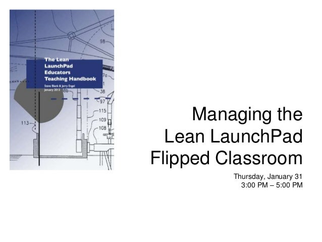 Managing the  Lean LaunchPadFlipped Classroom         Thursday, January 31           3:00 PM – 5:00 PM