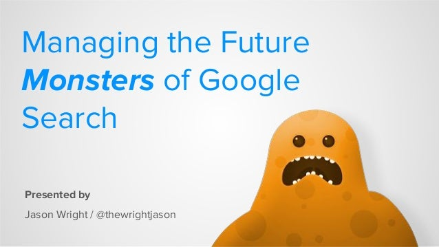 Managing the Future Monsters of Google Search Presented by Jason Wright / @thewrightjason