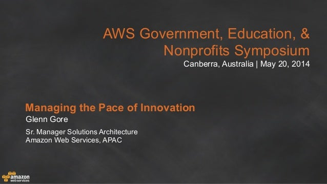AWS Government, Education, & Nonprofits Symposium Canberra, Australia | May 20, 2014 Managing the Pace of Innovation Glenn...